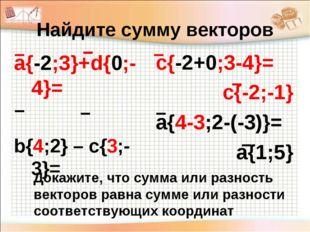 Найдите сумму векторов а{-2;3}+d{0;-4}= b{4;2} – c{3;-3}= с{-2+0;3-4}= с{-2;-