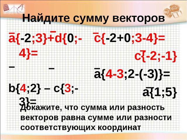 Найдите сумму векторов а{-2;3}+d{0;-4}= b{4;2} – c{3;-3}= с{-2+0;3-4}= с{-2;-...