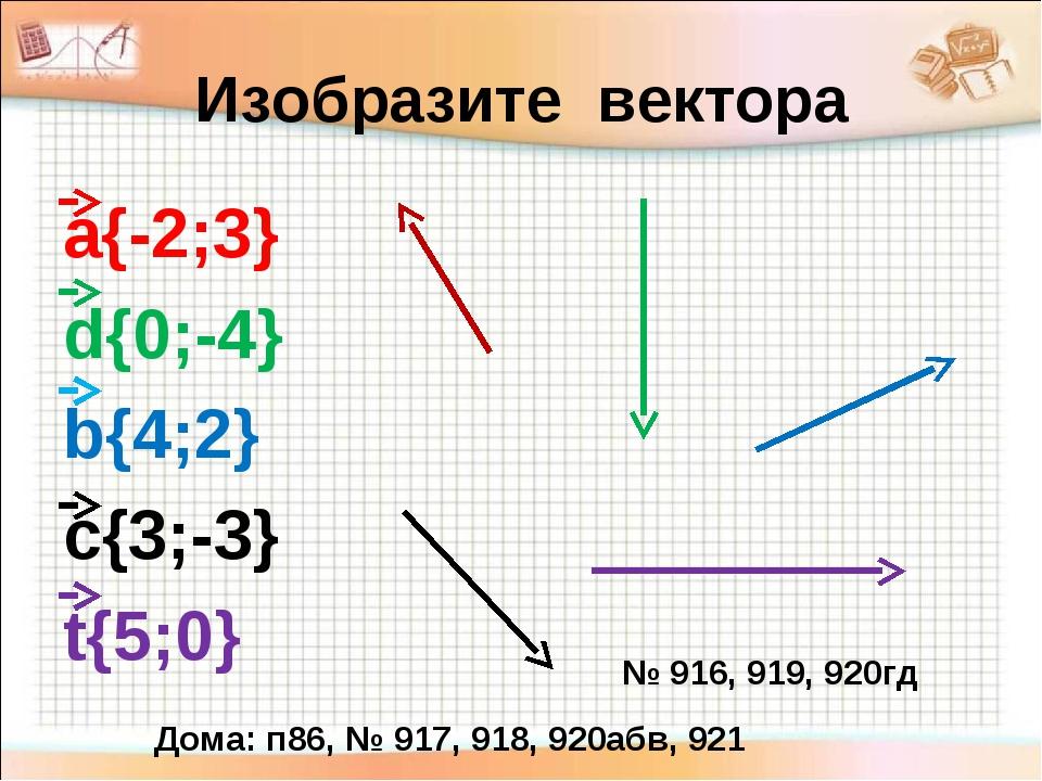 Изобразите вектора а{-2;3} d{0;-4} b{4;2} c{3;-3} t{5;0} № 916, 919, 920гд До...