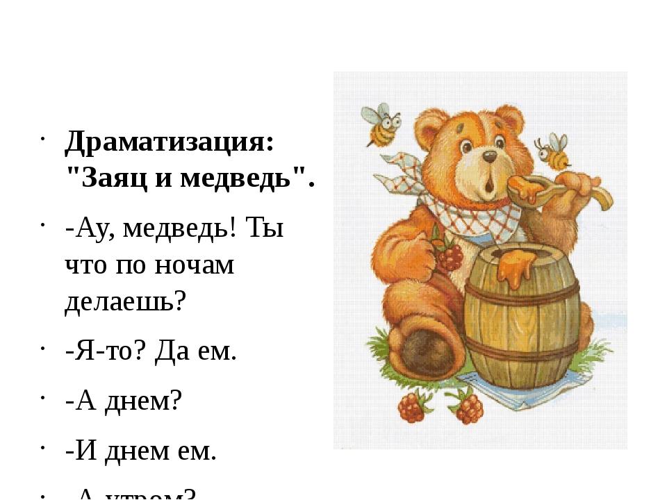"""Драматизация: """"Заяц и медведь"""". -Ау, медведь! Ты что по ночам делаешь? -Я-то..."""