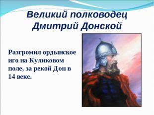 Великий полководец Дмитрий Донской Разгромил ордынское иго на Куликовом поле,