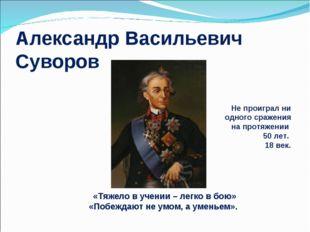 Александр Васильевич Суворов «Тяжело в учении – легко в бою» «Побеждают не ум