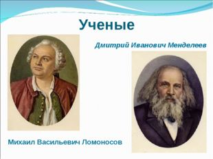 Ученые Дмитрий Иванович Менделеев Михаил Васильевич Ломоносов