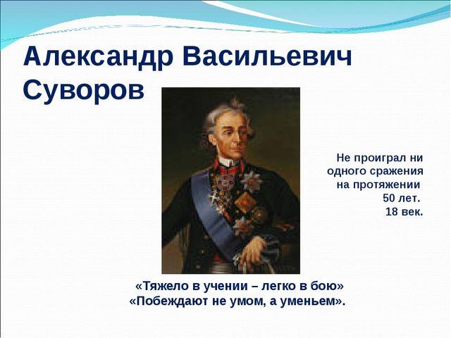 Александр Васильевич Суворов «Тяжело в учении – легко в бою» «Побеждают не ум...