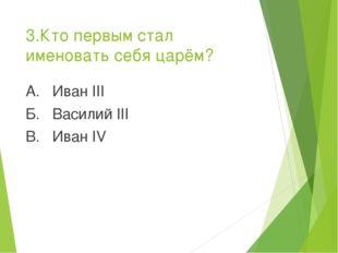 3.Кто первым стал именовать себя царём? А. Иван III Б. Василий III В. Иван IV