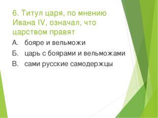 6. Титул царя, по мнению Ивана IV, означал, что царством правят А. бояре и ве