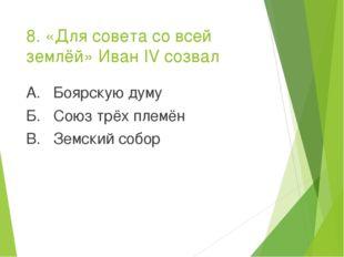 8. «Для совета со всей землёй» Иван IV созвал А. Боярскую думу Б. Союз трёх п