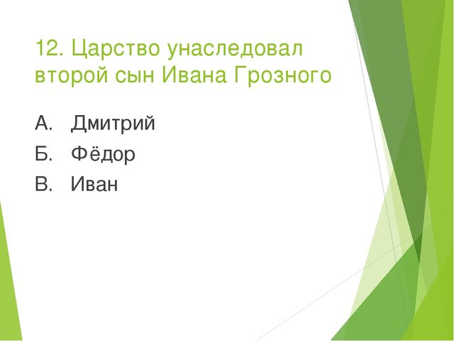 12. Царство унаследовал второй сын Ивана Грозного А. Дмитрий Б. Фёдор В. Иван