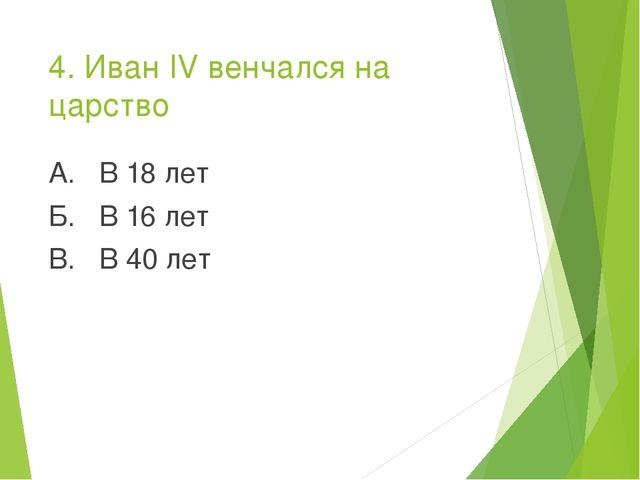 4. Иван IV венчался на царство А. В 18 лет Б. В 16 лет В. В 40 лет