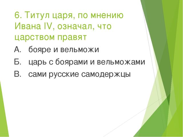 6. Титул царя, по мнению Ивана IV, означал, что царством правят А. бояре и ве...