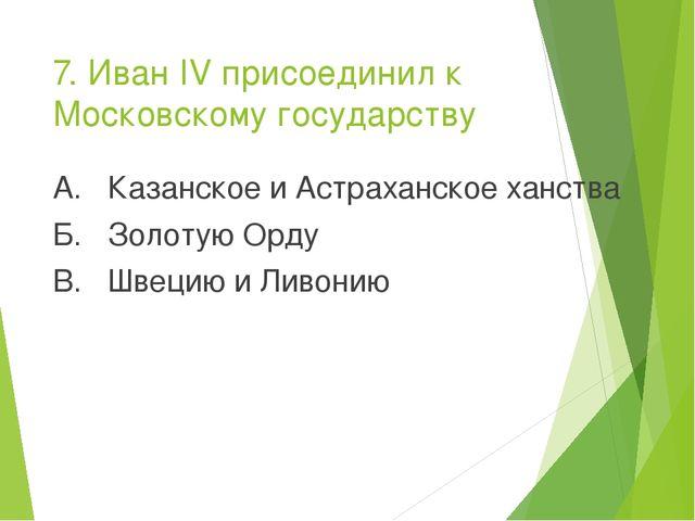 7. Иван IV присоединил к Московскому государству А. Казанское и Астраханское...