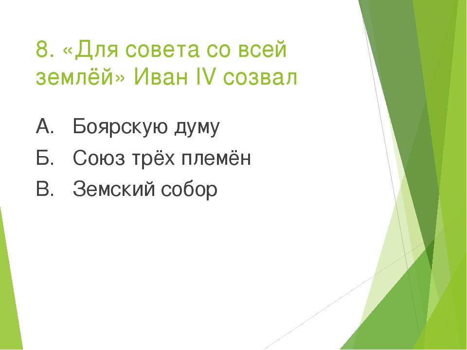 8. «Для совета со всей землёй» Иван IV созвал А. Боярскую думу Б. Союз трёх п...