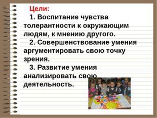 Цели: 1. Воспитание чувства толерантности к окружающим людям, к мнению другог