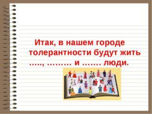 Итак, в нашем городе толерантности будут жить ….., ……… и ……. люди.