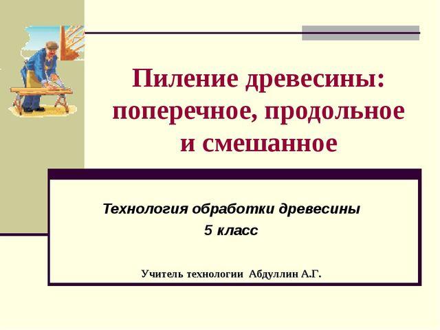 Пиление древесины: поперечное, продольное и смешанное Технология обработки др...