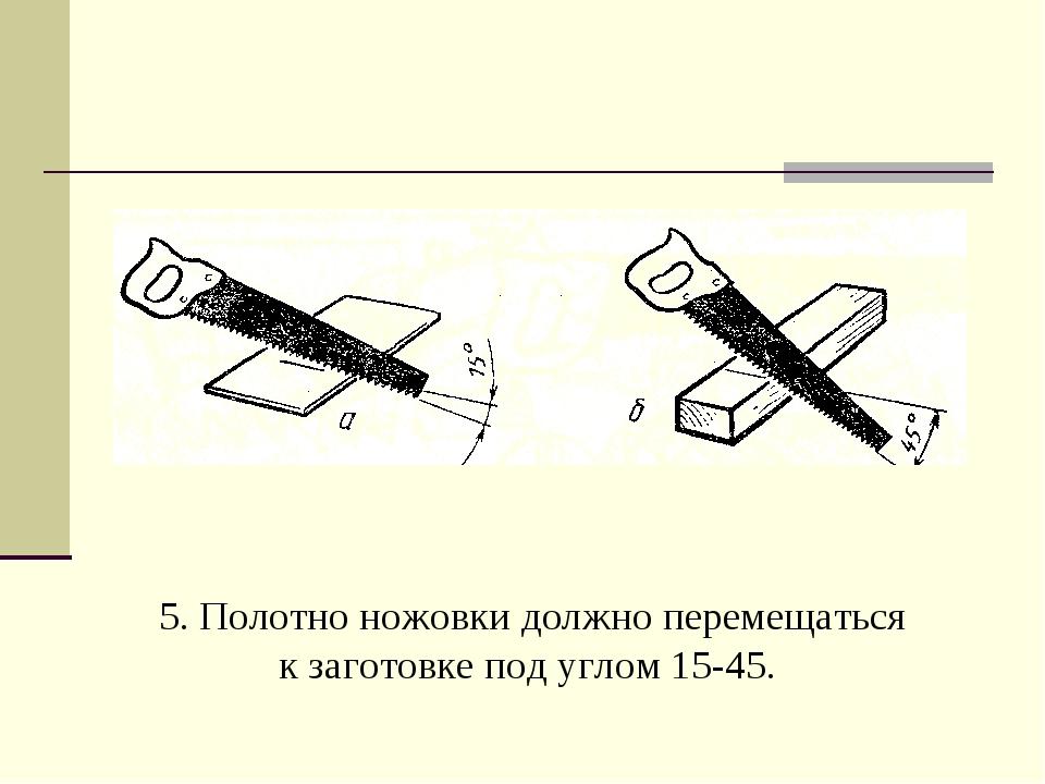 5. Полотно ножовки должно перемещаться к заготовке под углом 15-45.