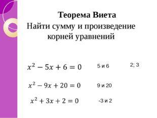 Теорема Виета 5 и 6 9 и 20 -3 и 2 2; 3 Найти сумму и произведение корней урав