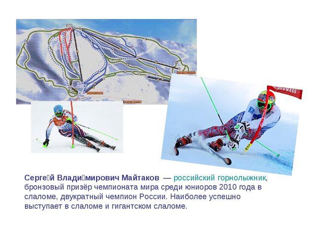 Серге́й Влади́мирович Майтаков —российскийгорнолыжник, бронзовый призёр че...