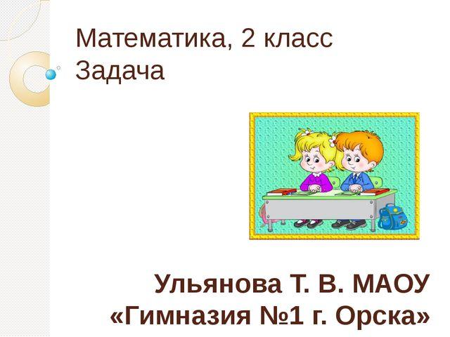 Математика, 2 класс Задача Ульянова Т. В. МАОУ «Гимназия №1 г. Орска»