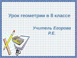 Урок геометрии в 8 классе Учитель Егорова Р.Е.
