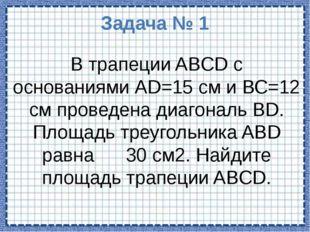 Задача № 1 В трапеции ABCD с основаниями АD=15 см и ВС=12 см проведена диагон