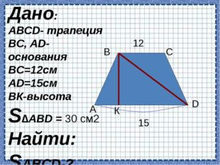 А В С D К 12 15 Дано: АВCD- трапеция BC, AD- основания BC=12см AD=15см BК-вы