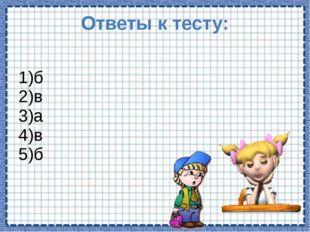 Ответы к тесту: 1)б 2)в 3)а 4)в 5)б