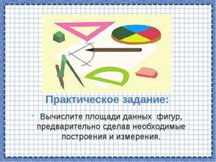 Практическое задание: Вычислите площади данных фигур, предварительно сделав н