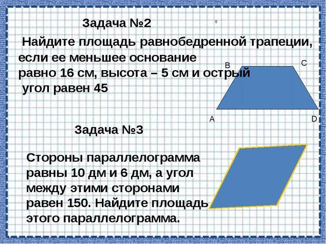 А В С D Задача №2 Найдите площадь равнобедренной трапеции, если ее меньшее о...