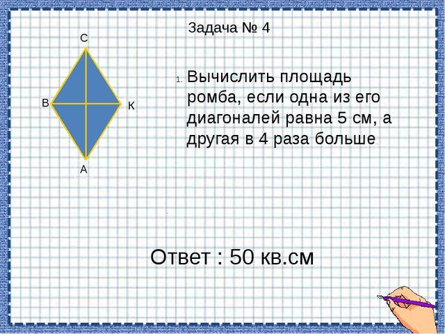 Задача № 4 А В С К Вычислить площадь ромба, если одна из его диагоналей равн...