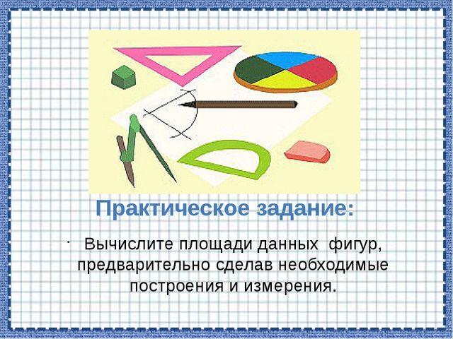 Практическое задание: Вычислите площади данных фигур, предварительно сделав н...