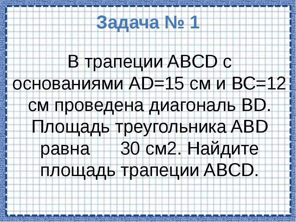 Задача № 1 В трапеции ABCD с основаниями АD=15 см и ВС=12 см проведена диагон...