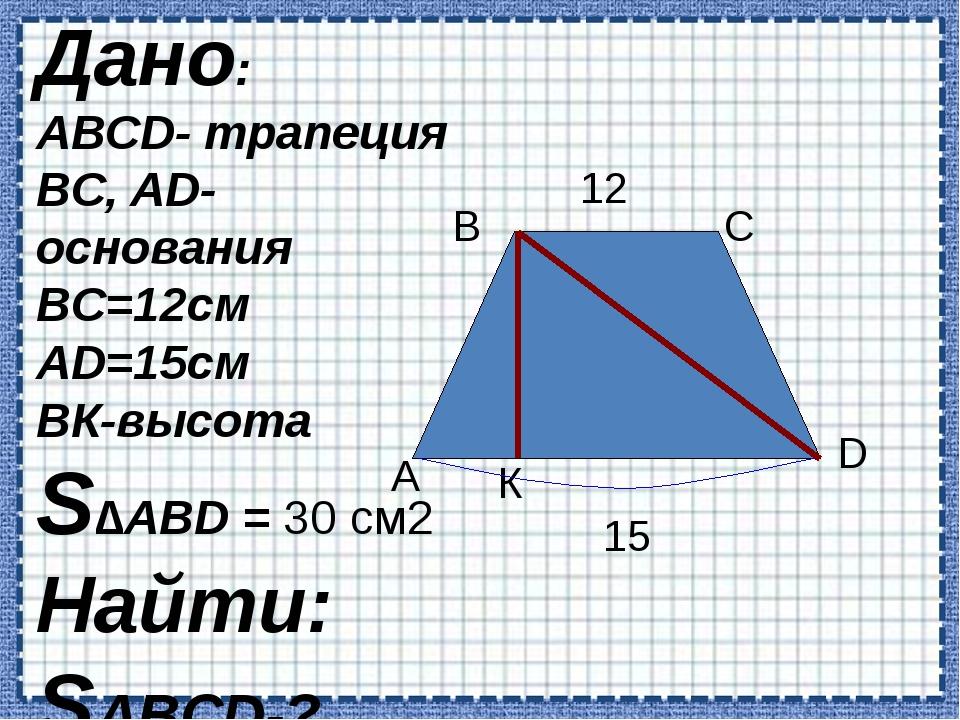 А В С D К 12 15 Дано: АВCD- трапеция BC, AD- основания BC=12см AD=15см BК-вы...