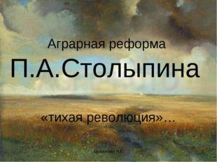 . Белоусова Н.Г. * Аграрная реформа П.А.Столыпина «тихая революция»… Белоусов