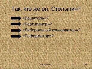 Белоусова Н.Г. * Так, кто же он, Столыпин? «Вешатель»? «Реакционер»? «Либерал