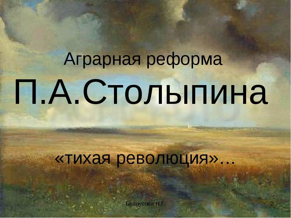 . Белоусова Н.Г. * Аграрная реформа П.А.Столыпина «тихая революция»… Белоусов...