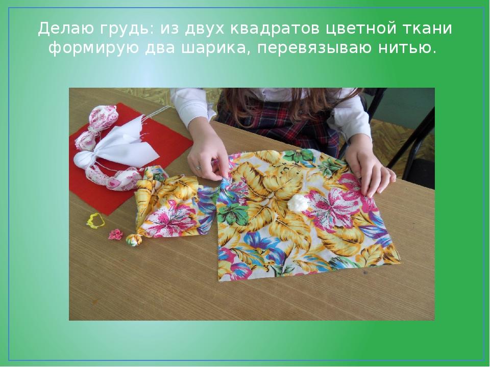 Делаю грудь: из двух квадратов цветной ткани формирую два шарика, перевязываю...