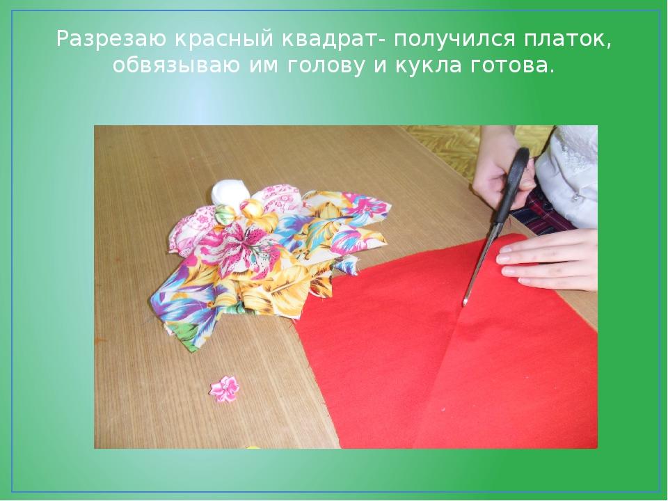 Разрезаю красный квадрат- получился платок, обвязываю им голову и кукла готова.