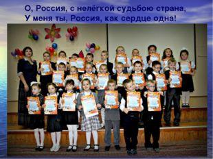 О, Россия, с нелёгкой судьбою страна, У меня ты, Россия, как сердце одна!