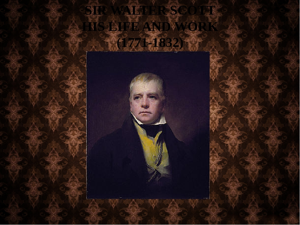 SIR WALTER SCOTT HIS LIFE AND WORK (1771-1832)