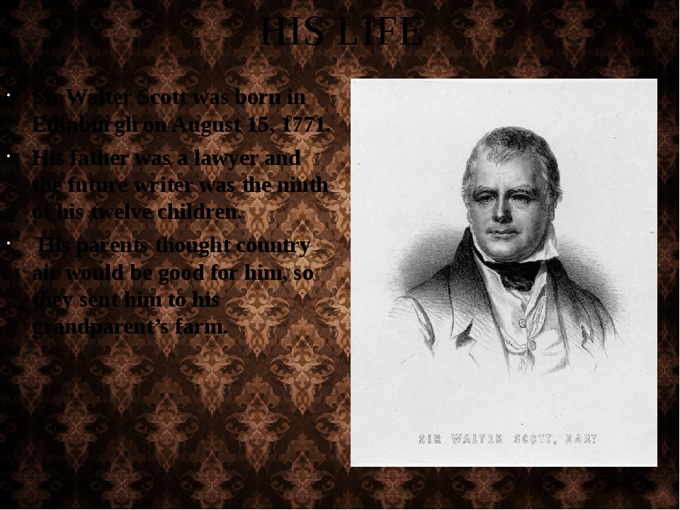 HIS LIFE Sir Walter Scott was born in Edinburgh on August 15, 1771. His fathe...