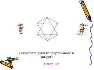 Сосчитайте, сколько треугольников в фигуре? Ответ: 32