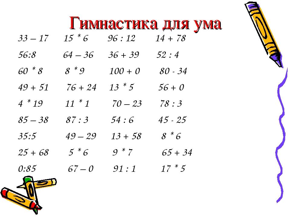 Гимнастика для ума 33 – 17 15 * 6 96 : 12 14 + 78 56:8 64 – 36 36 + 39 52 : 4...