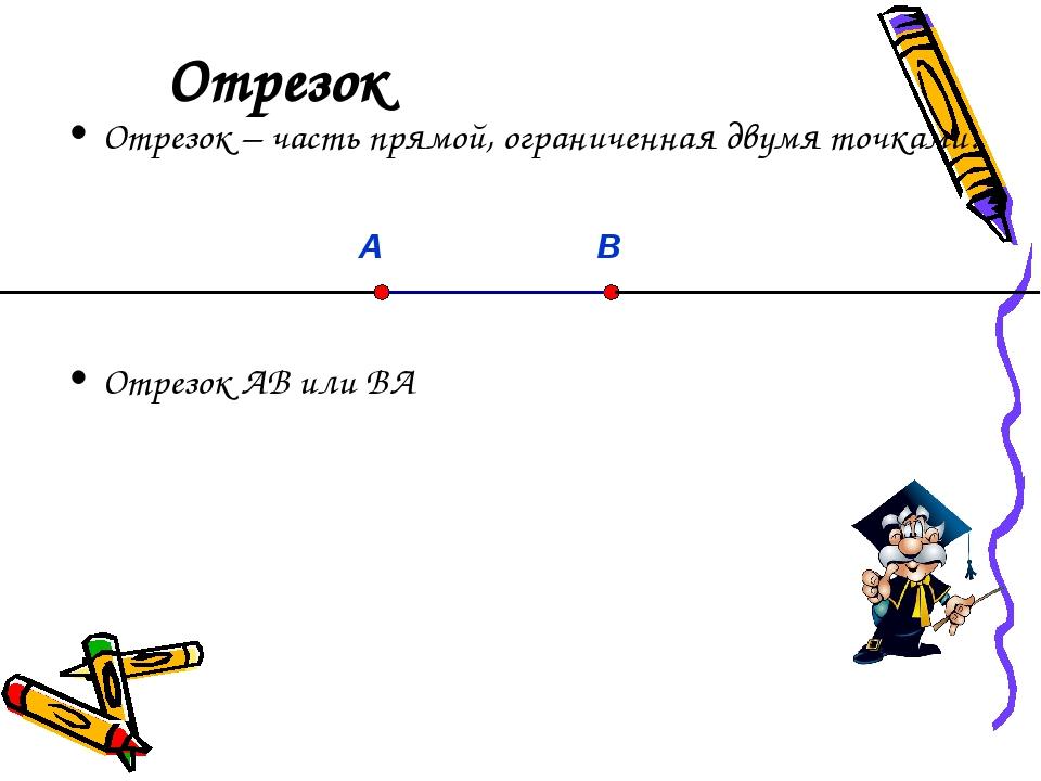 Отрезок Отрезок – часть прямой, ограниченная двумя точками. Отрезок АВ или ВА...