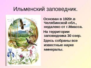 Ильменский заповедник. Основан в 1920г.в Челябинской обл., недалеко от г.Миас