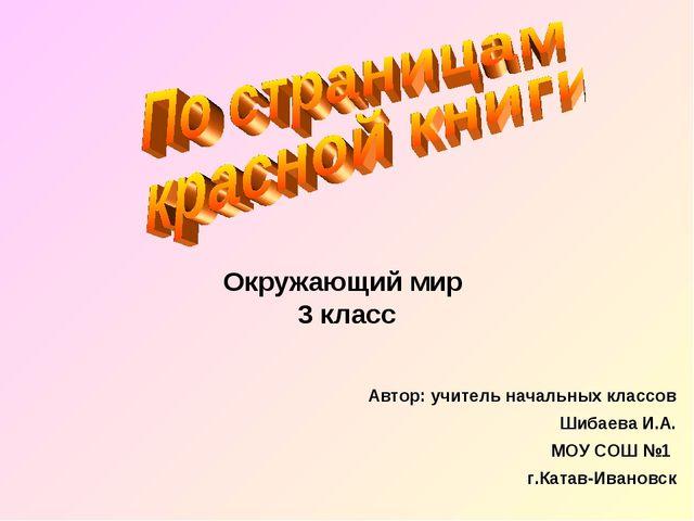 Окружающий мир 3 класс Автор: учитель начальных классов Шибаева И.А. МОУ СОШ...