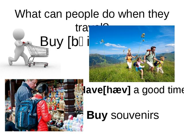 What can people do when they travel? Buy [bʌi] Have[hæv] a good time Buy souv...