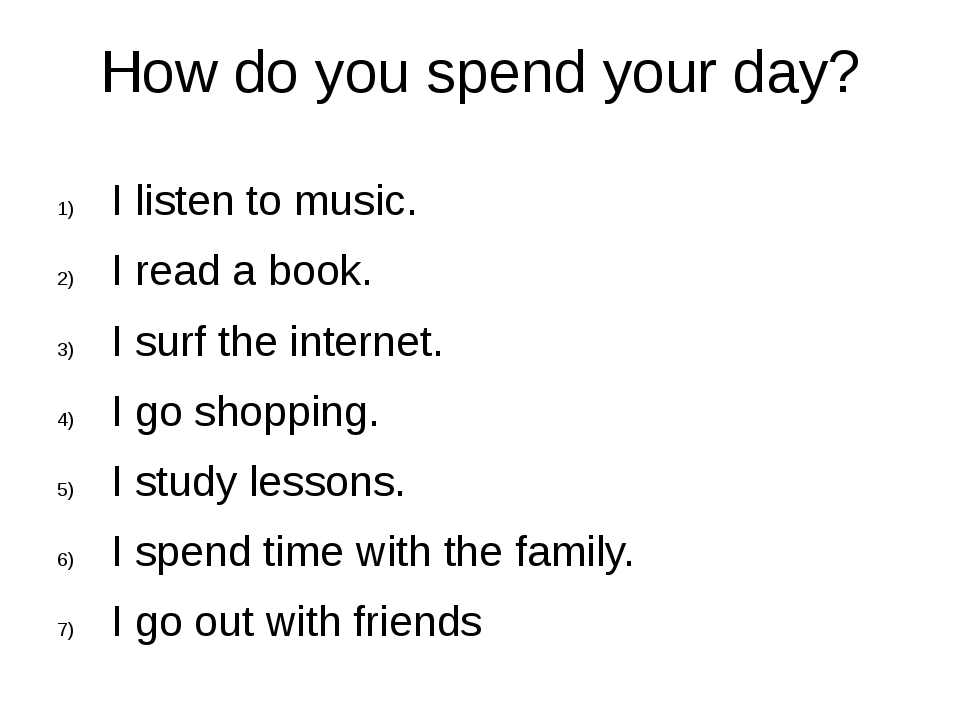 How do you spend your day? I listen to music. I read a book. I surf the inter...