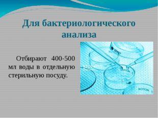 Для бактериологического анализа Отбирают 400-500 мл воды в отдельную стерильн