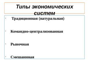 Типы экономических систем Традиционная (натуральная) Командно-централизованна